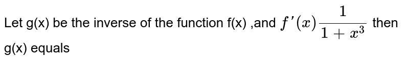 Let g(x) be the inverse of the function f(x) ,and ` f'(x) 1/(1+ x^(3))` then g(x) equals