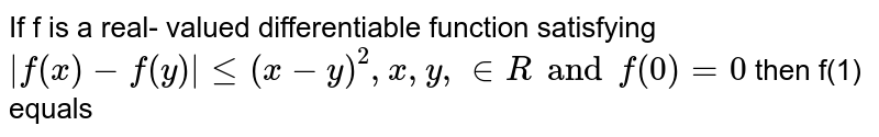 If f is a real- valued differentiable function satisfying ` f(x) - f(y)  le (x-y)^(2) ,x ,y , in R and f(0) =0` then f(1) equals