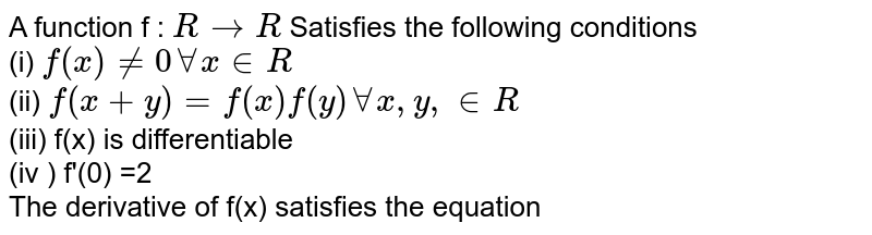 A function f : ` R to R `  Satisfies the following conditions  <br> (i) `f (x) ne 0 AA x in R ` <br> (ii) `f(x +y)= f(x) f(y)  AA  x, y, in R `   <br> (iii) f(x) is differentiable   <br> (iv ) f'(0) =2   <br> The derivative of f(x) satisfies the equation