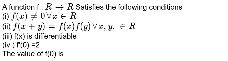 A function f : ` R to R `  Satisfies the following conditions  <br> (i) `f (x) ne 0 AA x in R ` <br> (ii) `f(x +y)= f(x) f(y)  AA  x, y, in R `   <br> (iii) f(x) is differentiable   <br> (iv ) f'(0) =2   <br> The value of f(0) is