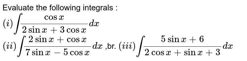 Evaluate the following integrals : <br> `(i) int(cosx)/(2sinx+3cosx)dx` <br> `(ii) int(2sinx+cosx)/(7sinx-5cosx)dx` ,br. `(iii) int(5sinx+6)/(2cosx+sinx+3)dx`