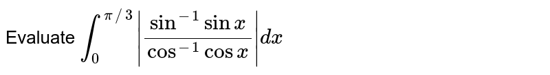 Evaluate `int_(0)^(pi//3) (sin^(-1)sinx)/(cos^(-1)cosx) dx`