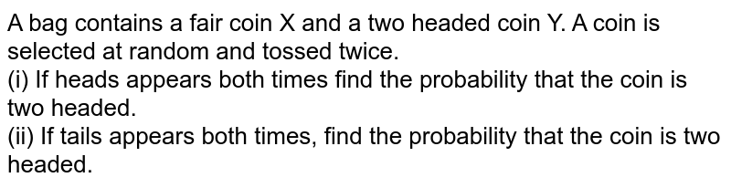 A bag contains a fair coin X and a two headed coin Y. A coin is selected at random and tossed twice. <br> (i) If heads appears both times find the probability that the coin is two headed. <br> (ii) If tails appears both times, find the probability that the coin is two headed.