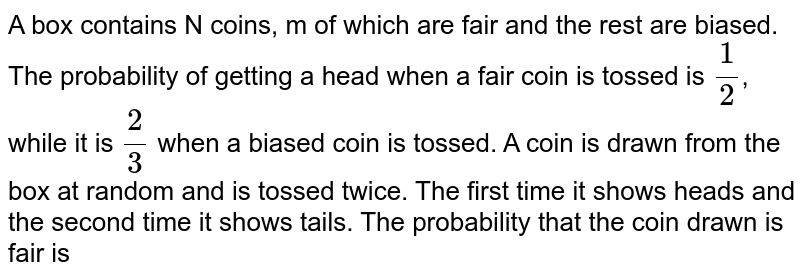 A box contains N coins, m of which are fair and the rest are biased. The probability of getting a head when a fair coin is tossed is `1/2`, while it is `2/3` when a biased coin is tossed. A coin is drawn from the box at random and is tossed twice. The first time it shows heads and the second time it shows tails. The probability that the coin drawn is fair is