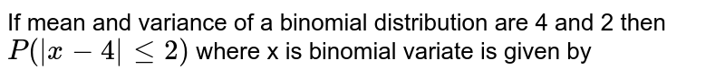 If mean and variance of a binomial distribution are 4 and 2 then `P(|x - 4| le 2)` where x is binomial variate is given by