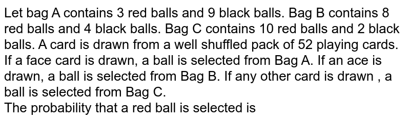 Let bag A contains 3 red balls and 9 black balls. Bag B contains 8 red balls and 4 black balls. Bag C contains 10 red balls and 2 black balls. A card is drawn from a well shuffled pack of 52 playing cards. If a face card is drawn, a ball is selected from Bag A. If an ace is drawn, a ball is selected from Bag B. If any other card is drawn , a ball is selected from Bag C. <br> The probability that a red ball is selected is