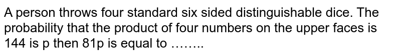 A person throws four standard six sided distinguishable dice. The probability that the product of four numbers on the upper faces is 144 is p then 81p is equal to