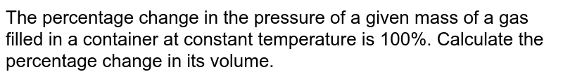The percentage change in the pressure of a given mass of a gas filled in a container at constant temperature is 100%. Calculate the percentage change in its volume.