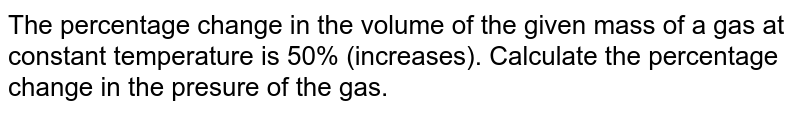The percentage change in the volume of the given mass of a gas at constant temperature is 50% (increases). Calculate the percentage change in the presure of the gas.