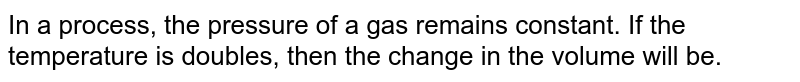 In a process the pressure of gas remains constant. If the temperature is doubled, then the change in the volume will be