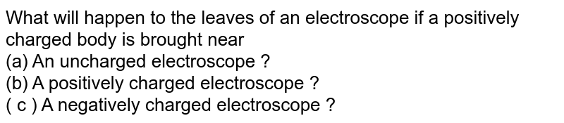 What will happen to the leaves of an electrosope if a positively charged  body is brought near <br> (a) An uncharged electroscope ? <br> (b) A positively  charged electroscope ? <br>  (c ) A negatively charged electroscope ?