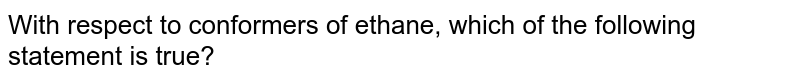 With respect to conformers of ethane, which of the following statement is true?
