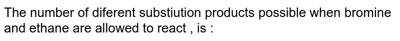 The number  of diferent  substiution  products  possible  when  bromine  and  ethane  are  allowed   to react  , is :