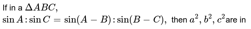 If in a `DeltaABC,` <br> `sin A: sin C = sin (A - B): sin (B-C),` then `a^(2), b^(2), c^(2)`are in