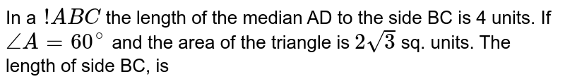 In a `!ABC` the length of the median AD to the side BC is 4 units. If `angleA=60^(@)` and the area of the triangle is `2sqrt3` sq.  units. The length of side BC, is