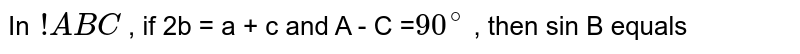 In `!ABC` , if 2b = a + c and A - C =`90^(@)` , then sin B equals