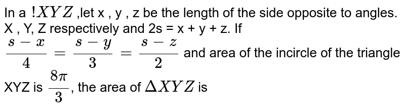 In a `!XYZ` ,let x , y , z be the length of the side opposite to angles. X , Y, Z respectively and 2s = x + y + z. If `(s-x)/4=(s-y)/3=(s-z)/2` and area of the incircle of the triangle  XYZ is `(8pi)/3`, the area of `DeltaXYZ` is