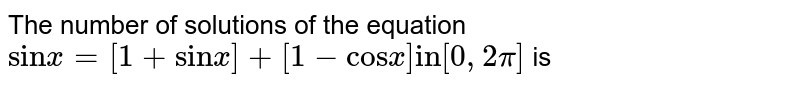 """The number of solutions of the equation `""""sin"""" x = [1+""""sin"""" x] + [1 -""""cos"""" x] """"in"""" [0, 2pi]` is"""