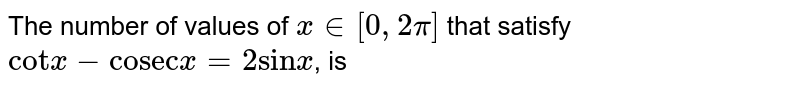 """The number of values of `x in [0, 2 pi]` that satisfy `""""cot"""" x -""""cosec""""x = 2 """"sin"""" x`, is"""