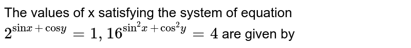 """The values of x satisfying the system of equation <br> `2^(""""sin"""" x + """"cos""""y) = 1, 16^(""""sin""""^(2)x + """"cos""""^(2)y) =4`  are given by"""