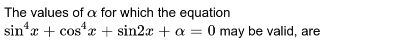 """The values of `alpha` for which the equation `""""sin""""^(4) x+ """"cos""""^(4)x + """"sin""""2x + alpha = 0` may be valid, are"""