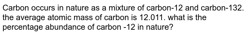 Carbon occurs in nature as a mixture of carbon-12 and carbon-132. the average atomic mass of carbon is 12.011. what is the percentage abundance of carbon -12 in nature?