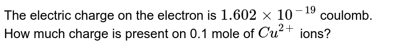 The electric charge on the electron is `1.602xx10^(-19)` coulomb. How much charge is present on 0.1 mole of `Cu^(2+)` ions?