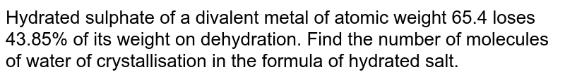 Hydrated sulphate of a divalent metal of atomic weight 65.4 loses 43.85% of its weight on dehydration. Find the number of molecules of water of crystallisation in the formula of hydrated salt.