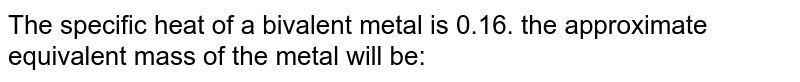 The specific heat of a bivalent metal is 0.16. the approximate equivalent mass of the metal will be: