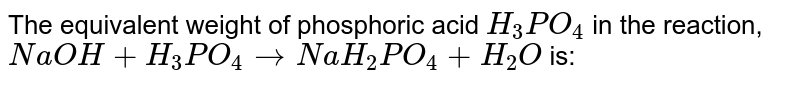 The equivalent weight of phosphoric acid `H_(3)PO_(4)` in the reaction, `NaOH+H_(3)PO_(4)rarrNaH_(2)PO_(4)+H_(2)O` is: