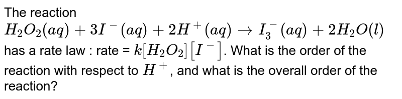 The reaction `H_(2)O_(2)(aq)+3I^(-)(aq)+2H^(+)(aq)rarrI_(3)^(-)(aq)+2H_(2)O(l)` has a rate law : rate = `k[H_(2)O_(2)][I^(-)]`. What is the order of the reaction with respect to `H^(+)`, and what is the overall order of the reaction?
