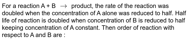 For a reaction A + B `rarr` product, the rate of the reaction was doubled when the concentration of A alone was reduced to half. Half life of reaction is doubled when concentration of B is reduced to half keeping concentration of A constant. Then order of reaction with respect to A and B are :