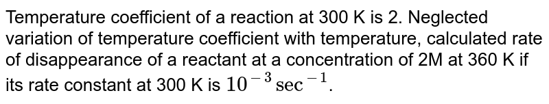 Temperature coefficient of a reaction at 300 K is 2. Neglected variation of temperature coefficient with temperature, calculated rate of disappearance of a reactant at a concentration of 2M at 360 K if its rate constant at 300 K is `10^(-3) sec^(-1)`.