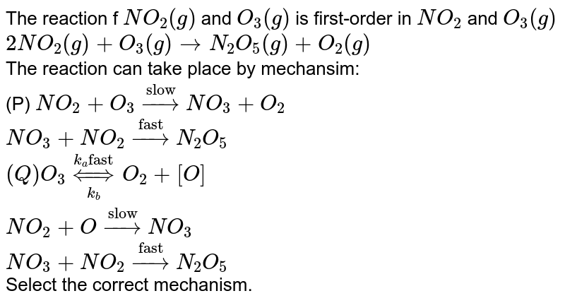 """The reaction f `NO_(2)(g)` and `O_(3)(g)` is first-order in `NO_(2)` and `O_(3)(g)`  <br> `2NO_(2)(g) +O_(3)(g) rarr N_(2)O_(5)(g) + O_(2)(g)` <br> The reaction can take place by mechansim: <br> (P) `NO_(2)+O_(3) overset(""""slow"""") rarr NO_(3)+O_(2)`  <br> `NO_(3)+NO_(2) overset(""""fast"""")rarr N_(2)O_(5)` <br> `(Q) O_(3)underset(k_(b)) overset(k_(a) """"fast"""")hArr O_(2)+[O]` <br> `NO_(2) +O overset(""""slow"""")rarr NO_(3)` <br> `NO_(3) +NO_(2) overset(""""fast"""")rarr N_(2)O_(5)` <br> Select the correct mechanism."""