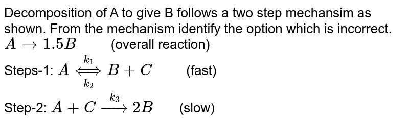 """Decomposition of A to give B follows a two step mechansim as shown. From the mechanism identify the option which is incorrect. <br> `A rarr 1.5 B""""     """"`(overall reaction) <br> Steps-1: `A underset(k_(2))overset(k_(1))hArr B+C""""    """"` (fast) <br> Step-2: `A+C overset(k_(3))rarr 2B""""   """"`(slow)"""