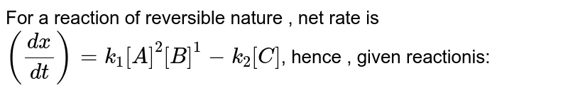 For a reaction of reversible nature , net rate is `((dx)/(dt))=k_(1)[A]^(2)[B]^(1)-k_(2)[C]`, hence , given reactionis: