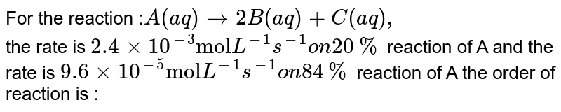 """For the reaction :`A(aq) to 2B(aq) +C(aq),` <br> the rate is `2.4xx10^(-3)""""mol""""L^(-1)s^(-1) on 20%` reaction of A and the rate is `9.6xx10^(-5)""""mol"""" L^(-1)s^(-1) on 84%` reaction of A the order of reaction is :"""