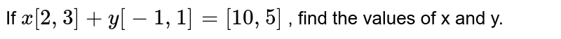 If `x[2 ,3]+y[-1 ,1]=[10 ,5]` , find the values of x and y.