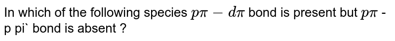 In which of the following species `p pi - d pi` bond is present but `p pi` - p pi` bond is absent ?