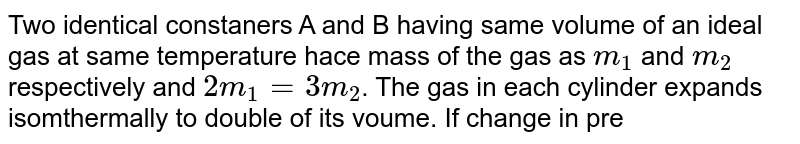 Two identical constaners A and B having same volume of an ideal gas at same temperature hace mass of the gas as `m_(1)` and `m_(2)` respectively and `2m_(1) = 3m_(2)`. The gas in each cylinder expands isomthermally to double of its voume. If change in pressure in A is `300 Pa`, then the change in pressure in B is
