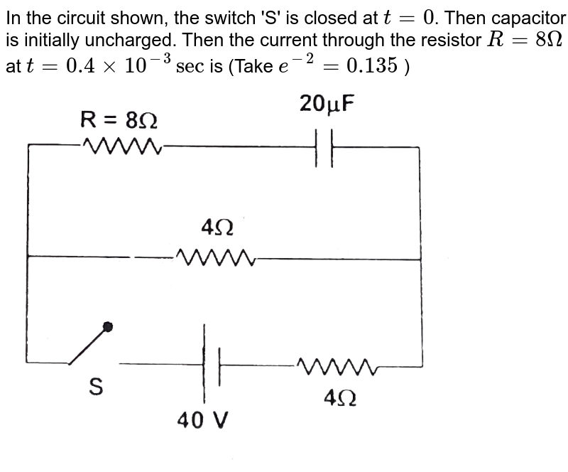 """In the circuit shown, the switch 'S' is closed at `t =0`. Then capacitor is initially uncharged. Then the current through the resistor `R = 8Omega` at `t = 0.4 xx 10^(-3) sec` is (Take `e^(-2) = 0.135` ) <br> <img src=""""https://d10lpgp6xz60nq.cloudfront.net/physics_images/FIT_JEE_FT_I_P7_E01_379_Q01.png"""" width=""""80%"""">"""