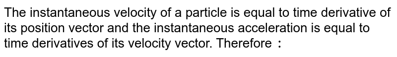 The instantaneous velocity of a particle is equal to time derivative of its position vector and the instantaneous acceleration is equal to time derivatives of its velocity vector. Therefore `:`