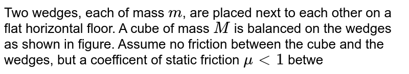 """Two wedges, each of mass `m`, are placed next to each other on a flat horizontal floor. A cube of mass `M` is balanced on the wedges as shown in figure. Assume no friction  between the cube and the wedges, but a coefficent of static friction `mult1` between the wedges and the floor. What is the largest `M` that can be balanced as shown without motion of the wedges ? <br> <img src=""""https://d10lpgp6xz60nq.cloudfront.net/physics_images/RES_PHY_DPP_32_XI_E01_268_Q01.png"""" width=""""80%"""">"""