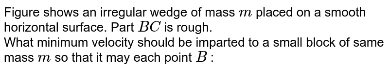 """Figure shows an irregular wedge of mass `m` placed  on a smooth horizontal surface. Part `BC` is rough.  <br> What minimum velocity should be imparted to a small block of same mass `m` so that it may each point `B` : <br> <img src=""""https://d10lpgp6xz60nq.cloudfront.net/physics_images/RES_PHY_DPP_48_XI_E01_396_Q01.png"""" width=""""80%"""">"""