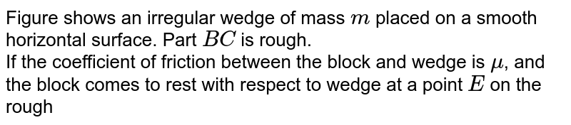 Figure shows an irregular wedge of mass `m` placed  on a smooth horizontal surface. Part `BC` is rough.  <br> If the coefficient of friction between the block and wedge is `mu`, and the block comes to rest with respect to wedge at a point `E` on the rough surface then `BE` will be