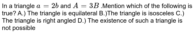 In a triangle `a= 2b` and `A =3B` .Mention which of the following is true? A.) The triangle is equilateral B.)The triangle is isosceles C.) The triangle is right angled D.) The existence of such a triangle is not possible