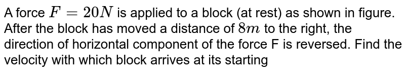 """A force `F = 20 N` is applied to a block (at rest) as shown in figure. After the block has moved a distance of `8 m` to the right, the direction of horizontal component of the force F is reversed. Find the velocity with which block arrives at its starting point. <br> <img src=""""https://d10lpgp6xz60nq.cloudfront.net/physics_images/RES_DPP_PHY_XII_E01_315_Q01.png"""" width=""""80%"""">."""