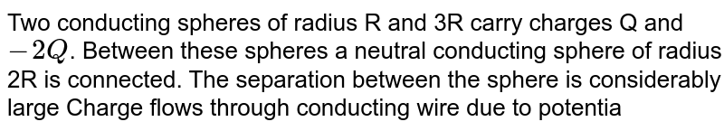 """Two conducting spheres of radius R and 3R carry charges Q and `-2 Q`. Between these spheres a neutral conducting sphere of radius 2R is connected. The separation between the sphere is considerably large Charge flows through conducting wire due to potential difference. <br> <img src=""""https://d10lpgp6xz60nq.cloudfront.net/physics_images/RES_DPP_PHY_XII_E01_598_Q01.png"""" width=""""80%""""> <br> The final charge on initially neutral conducting sphere is :"""