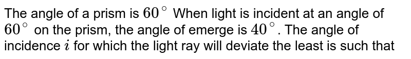 The angle of a prism is `60^(@)` When light is incident at an angle of `60^(@)` on the prism, the angle of emerge is `40^(@)`. The angle of incidence `i` for which the light ray will deviate the least is such that