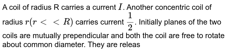 A coil of radius R carries a current `I`. Another concentric coil of radius `r (r lt lt R)` carries current `(1)/(2)`. Initially planes of the two coils are mutually prependicular and both the coil are free to rotate about common diameter. They are released from rest from this position. The masses of the coils are M and m respectively. `(m lt M)`. During the subsequeny motion let `K_(1)` and `K_(2)` be the maximum kinetic energies of the two cells respectively. and let U be the magnetic of maximum potential energy of magnetic interaction of the system of the coils. Choose the correct options.